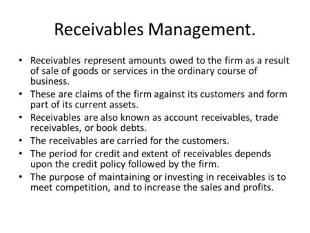Receivables Management. Receivables represent amounts owed to the firm as a result of sale of goods or services in the ordinary course of business. These.