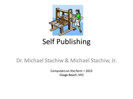 Self Publishing Dr. Michael Stachiw & Michael Stachiw, Jr. Computers on the Farm – 2013 Osage Beach, MO.