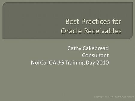 Cathy Cakebread Consultant NorCal OAUG Training Day 2010 Copyright © 2010 - Cathy Cakebread.