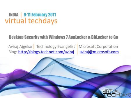 Virtual techdays INDIA │ 9-11 February 2011 virtual techdays Desktop Security with Windows 7 AppLocker & BitLocker to Go Aviraj Ajgekar │ Technology Evangelist.
