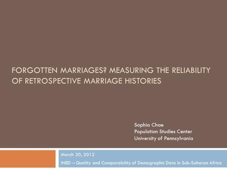FORGOTTEN MARRIAGES? MEASURING THE RELIABILITY OF RETROSPECTIVE MARRIAGE HISTORIES March 20, 2012 INED – Quality and Comparability of Demographic Data.