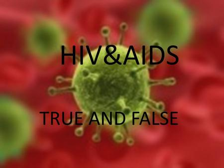 HIV&AIDS TRUE AND FALSE. The lack of information on these issues often leads to fear and rejection of infected individuals and may even put one in danger.
