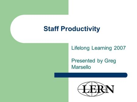 Staff Productivity Lifelong Learning 2007 Presented by Greg Marsello.