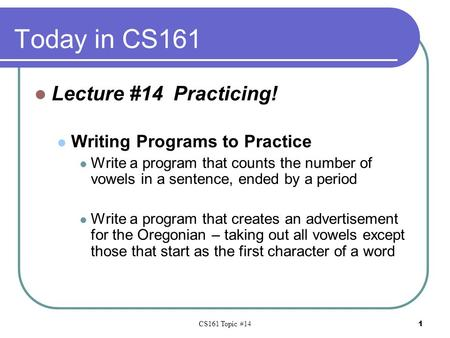 CS161 Topic #14 1 Today in CS161 Lecture #14 Practicing! Writing Programs to Practice Write a program that counts the number of vowels in a sentence, ended.