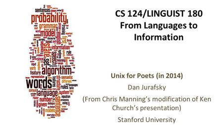 CS 124/LINGUIST 180 From Languages to Information Unix for Poets (in 2014) Dan Jurafsky (From Chris Manning's modification of Ken Church's presentation)