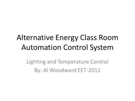 Alternative Energy Class Room Automation Control System Lighting and Temperature Control By: Al Woodward EET-2011.
