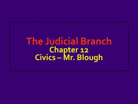 The Judicial Branch Chapter 12 Civics – Mr. Blough.