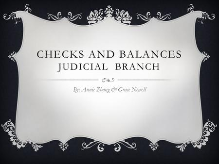 CHECKS AND BALANCES JUDICIAL BRANCH By: Annie Zhang & Grace Newell.
