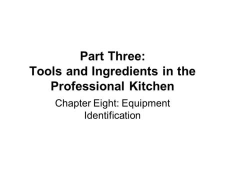 Part Three: Tools and Ingredients in the Professional Kitchen Chapter Eight: Equipment Identification.