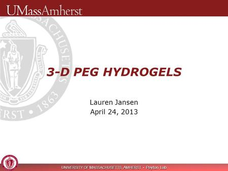 U NIVERSITY OF M ASSACHUSETTS, A MHERST Peyton Lab 3-D PEG HYDROGELS Lauren Jansen April 24, 2013.