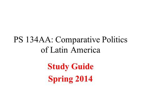 PS 134AA: Comparative Politics of Latin America Study Guide Spring 2014.