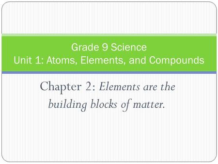 Chapter 2: Elements are the building blocks of matter. Grade 9 Science Unit 1: Atoms, Elements, and Compounds.