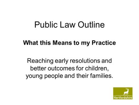 Public Law Outline What this Means to my Practice Reaching early resolutions and better outcomes for children, young people and their families.