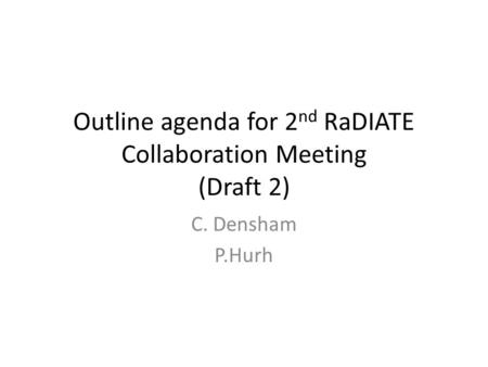 Outline agenda for 2 nd RaDIATE Collaboration Meeting (Draft 2) C. Densham P.Hurh.