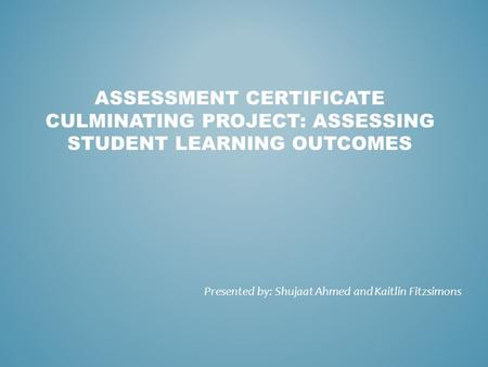 ASSESSMENT CERTIFICATE CULMINATING PROJECT: ASSESSING STUDENT LEARNING OUTCOMES Presented by: Shujaat Ahmed and Kaitlin Fitzsimons.