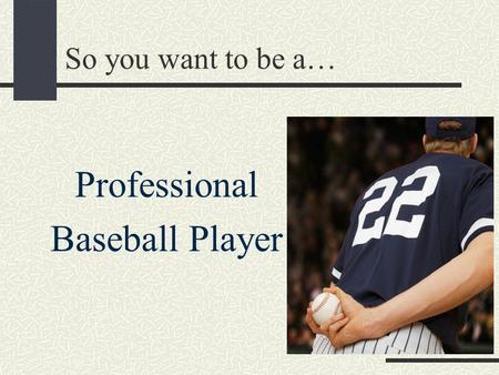 So you want to be a… Professional Baseball Player.