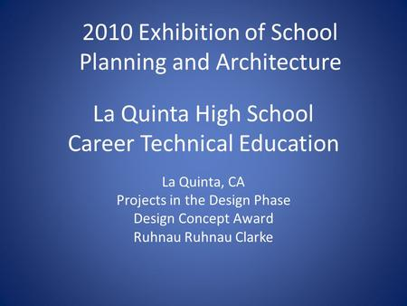 La Quinta High School Career Technical Education La Quinta, CA Projects in the Design Phase Design Concept Award Ruhnau Ruhnau Clarke 2010 Exhibition of.