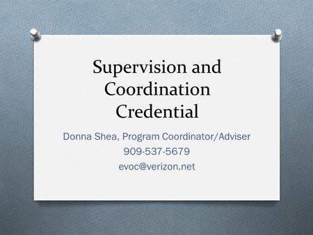 Supervision and Coordination Credential Donna Shea, Program Coordinator/Adviser 909-537-5679