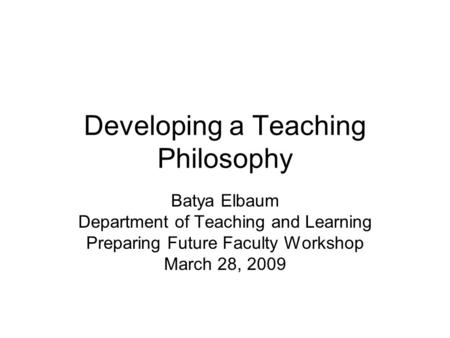 Developing a Teaching Philosophy Batya Elbaum Department of Teaching and Learning Preparing Future Faculty Workshop March 28, 2009.