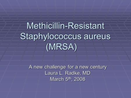 Methicillin-Resistant Staphylococcus aureus (MRSA) A new challenge for a new century Laura L. Radke, MD March 5 th, 2008.