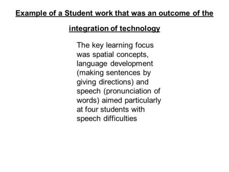 Example of a Student work that was an outcome of the integration of technology The key learning focus was spatial concepts, language development (making.