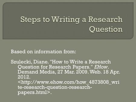 Based on information from: Szulecki, Diane. How to Write a Research Question for Research Papers. EHow. Demand Media, 27 Mar. 2009. Web. 18 Apr. 2012..