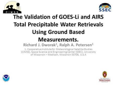 The Validation of GOES-Li and AIRS Total Precipitable Water Retrievals Using Ground Based Measurements. Richard J. Dworak 1, Ralph A. Petersen 1 1. Cooperative.