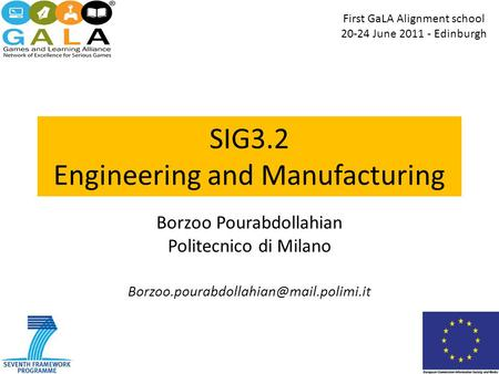 SIG3.2 Engineering and Manufacturing Borzoo Pourabdollahian Politecnico di Milano First GaLA Alignment school 20-24.