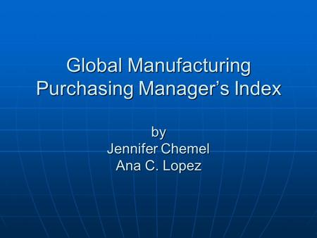 Global Manufacturing Purchasing Manager's Index by Jennifer Chemel Ana C. Lopez.