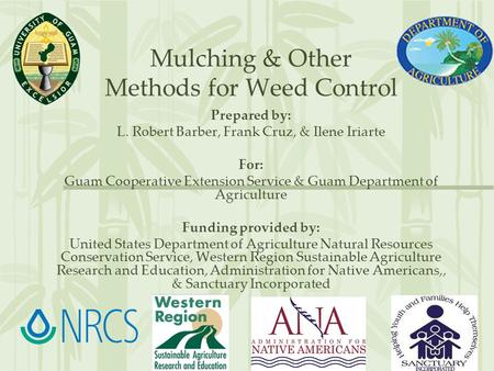 Mulching & Other Methods for Weed Control Prepared by: L. Robert Barber, Frank Cruz, & Ilene Iriarte For: Guam Cooperative Extension Service & Guam Department.
