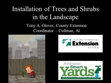 Installation of Trees and Shrubs in the Landscape Tony A. Glover, County Extension Coordinator – Cullman, Al.