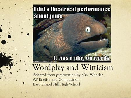 Wordplay and Witticism Adapted from presentation by Mrs. Wheeler AP English and Composition East Chapel Hill High School.