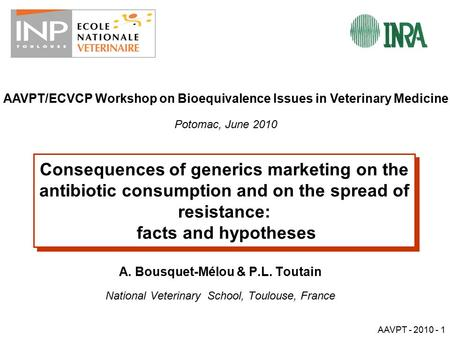 AAVPT - 2010 - 1 Consequences of generics marketing on the antibiotic consumption and on the spread of resistance: facts and hypotheses A. Bousquet-Mélou.