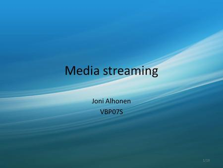 Media streaming Joni Alhonen VBP07S 1/19. Multimedia, which is broadcasted simultaneously as it is played by the receiver 2/19.