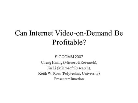 Can Internet Video-on-Demand Be Profitable? SIGCOMM 2007 Cheng Huang (Microsoft Research), Jin Li (Microsoft Research), Keith W. Ross (Polytechnic University)