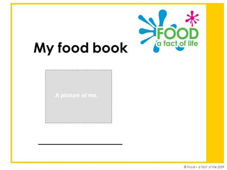 © Food – a fact of life 2009 My food book ____________ A picture of me.