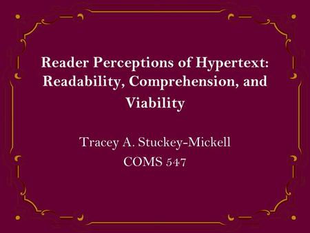 Reader Perceptions of Hypertext: Readability, Comprehension, and Viability Tracey A. Stuckey-Mickell COMS 547.