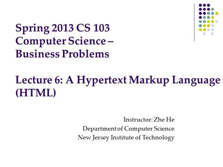 Spring 2013 CS 103 Computer Science – Business Problems Lecture 6: A Hypertext Markup Language (HTML) Instructor: Zhe He Department of Computer Science.