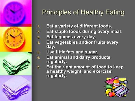 Principles of Healthy Eating 1. Eat a variety of different foods. 2. Eat staple foods during every meal. 3. Eat legumes every day. 4. Eat vegetables and/or.