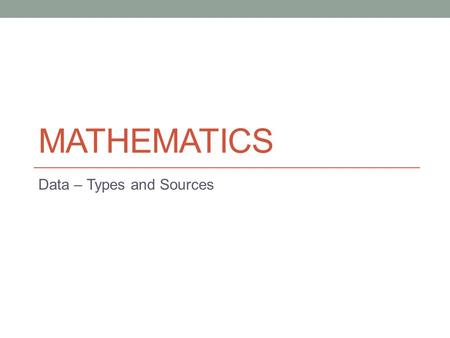 MATHEMATICS Data – Types and Sources. Lesson Objectives The aim of this powerpoint is to help you… to recognise the different types of data to appreciate.