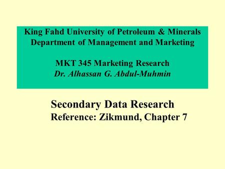 King Fahd University of Petroleum & Minerals Department of Management and Marketing MKT 345 Marketing Research Dr. Alhassan G. Abdul-Muhmin Secondary Data.