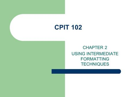 CPIT 102 CHAPTER 2 USING INTERMEDIATE FORMATTING TECHNIQUES.