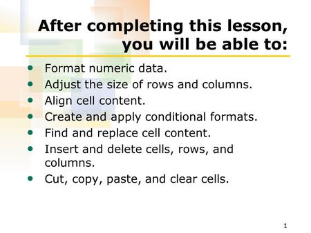 1 After completing this lesson, you will be able to: Format numeric data. Adjust the size of rows and columns. Align cell content. Create and apply conditional.
