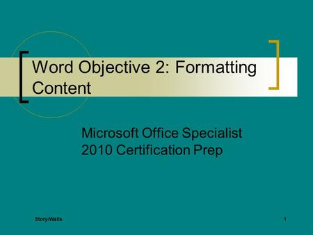 1 Word Objective 2: Formatting Content Microsoft Office Specialist 2010 Certification Prep Story/Walls.