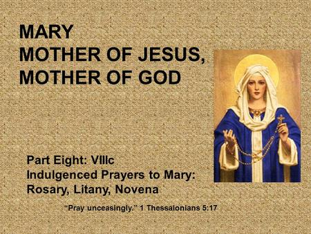 "MARY MOTHER OF JESUS, MOTHER OF GOD Part Eight: VIIIc Indulgenced Prayers to Mary: Rosary, Litany, Novena ""Pray unceasingly."" 1 Thessalonians 5:17."