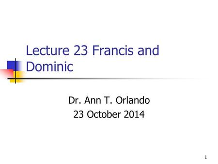 Lecture 23 Francis and Dominic Dr. Ann T. Orlando 23 October 2014 1.
