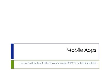 Mobile Apps The current state of Telecom apps and GPC's potential future.