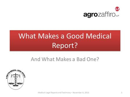 What Makes a Good Medical Report? And What Makes a Bad One? Medical-Legal Reports and Testimony – November 6, 2013 1.