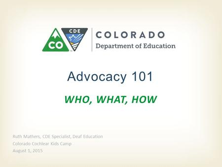 WHO, WHAT, HOW Advocacy 101 Ruth Mathers, CDE Specialist, Deaf Education Colorado Cochlear Kids Camp August 1, 2015.