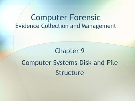 Computer Forensic Evidence Collection and Management Chapter 9 Computer Systems <strong>Disk</strong> and File Structure.